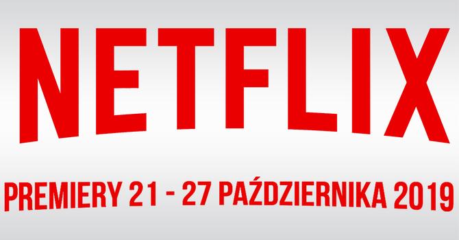 Netflix: filmowe i serialowe premiery na 21-27 października 2019 [1]