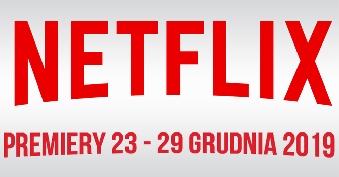 Netflix: filmowe i serialowe premiery na 23 - 29 grudnia 2019 [1]