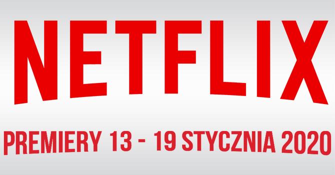 Netflix: filmowe i serialowe premiery na 13 - 19 stycznia 2020 [1]