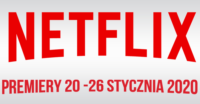 Netflix: filmowe i serialowe premiery na 20 - 26 stycznia 2020 [1]