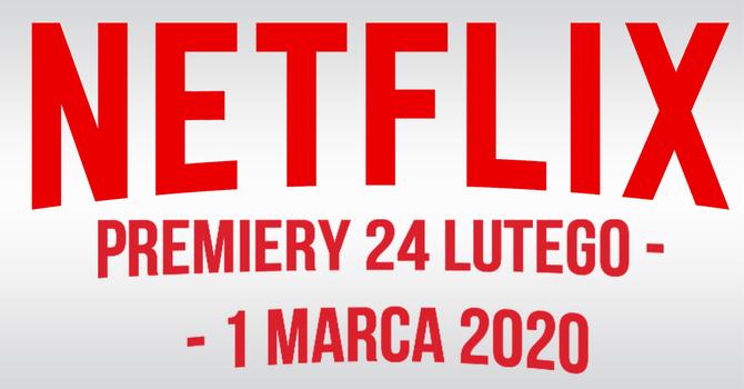 Netflix: filmowe i serialowe premiery na 24 lutego - 1 marca 2020 [1]