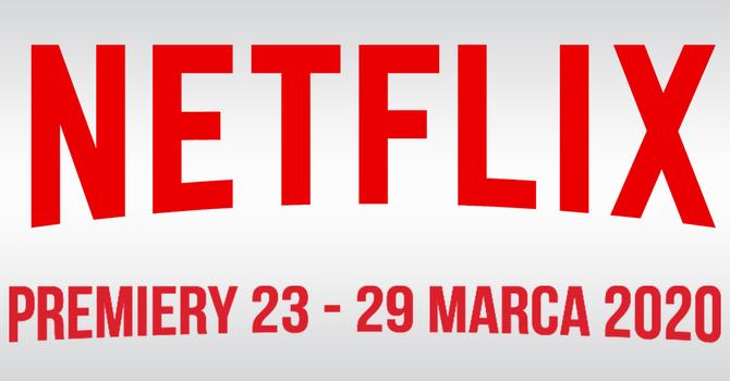 Netflix: filmowe i serialowe premiery na 23 - 29 marca 2020 [1]