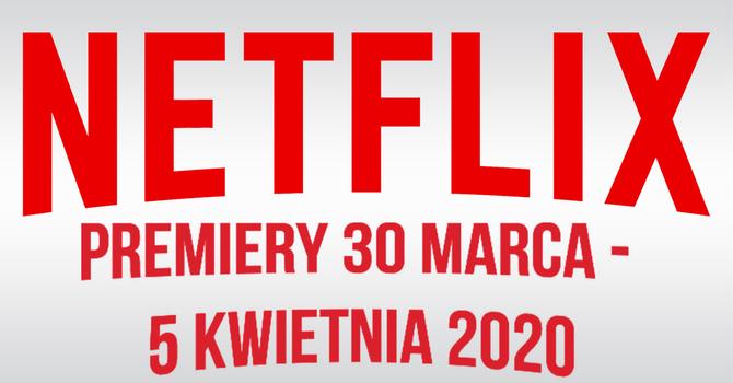 Netflix: filmowe i serialowe premiery na 30 marca - 5 kwietnia 2020 [1]