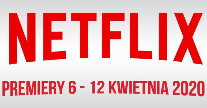 Netflix: filmowe i serialowe premiery na 6 - 12 kwietnia 2020 [1]
